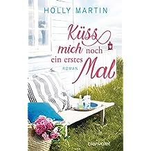 Küss mich noch ein erstes Mal: Roman