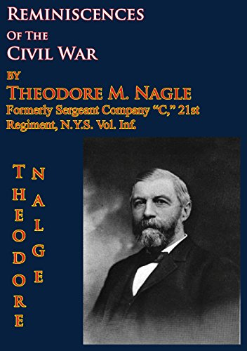 """Reminiscences Of The Civil War by Theodore M. Nagle, formerly sergeant Company """"C,"""" 21st Regiment, N.Y.S. Vol. Inf. (English Edition)"""