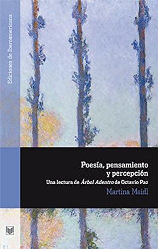 Poesía, pensamiento y percepción: Una lectura de Árbol Adentro de Octavio Paz (Ediciones de Iberoamericana nº 70) por Martina Meidl