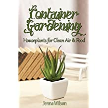 Container Gardening: Houseplants for Clean Air & Food: An Essential Guide to Container Gardening for Beginners (English Edition)