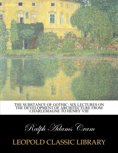 The Substance of Gothic: Six Lectures on the Development of Architecture from Charlemagne to Henry VIII por Ralph Adams Cram