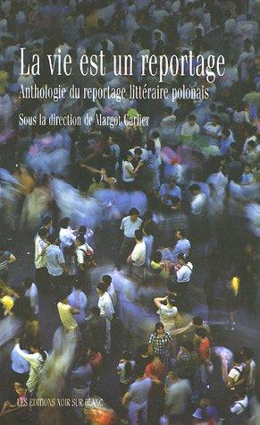La vie est un reportage : Anthologie du reportage littraire polonais