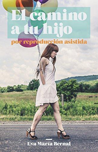 El camino a tu hijo: por Reproducción Asistida por Eva María Bernal