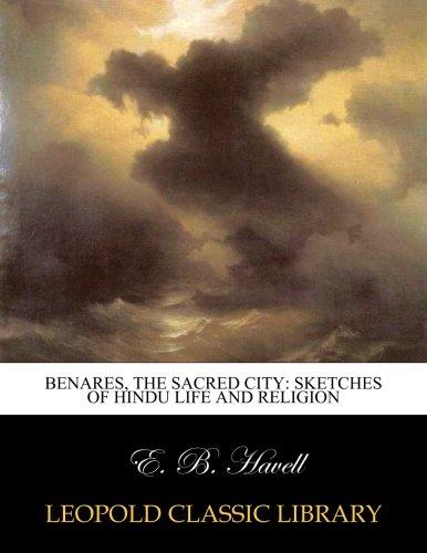 Benares, the sacred city: sketches of Hindu life and religion por E. B. Havell