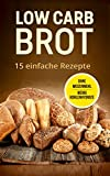 Low Carb Brot: 15 Leckere und einfach Rezepte - Ohne Weizenmehl - Wenig Kohlenhydrate: (Low Carb Backen, Low Carb Brot Rezepte)