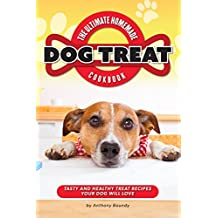 The Ultimate Homemade Dog Treat Cookbook: Tasty and Healthy Treat Recipes Your Dog Will Love (English Edition)