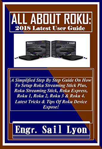 ALL ABOUT ROKU: 2018 Latest User Guide: A Simplified Step By Step Guide On How To Setup Roku Streaming Stick Plus, Roku Streaming Stick, Roku Express, ... 3 & Roku 4. Latest Tric... (English Edition)