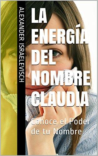 La Energía del Nombre Claudia: Conoce el Poder de tu Nombre (Colección Nombres Propios)