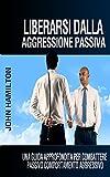 eBook Gratis da Scaricare Liberarsi Dalla Aggressione Passiva Una Guida Approfondita Per Combattere Passivo Comportamento Aggressivo (PDF,EPUB,MOBI) Online Italiano