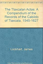 The Tlaxcalan Actas: A Compendium of the Records of the Cabildo of Tlaxcala, 1545-1627 by James Lockhart (1986-04-06)