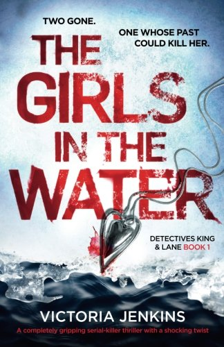 The Girls in the Water: A completely gripping serial killer thriller with a shocking twist: Volume 1 (Detectives King and Lane)