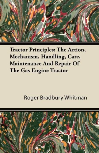 Tractor Principles; The Action, Mechanism, Handling, Care, Maintenance And Repair Of The Gas Engine Tractor