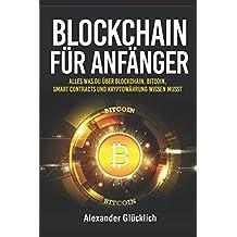 BLOCKCHAIN FÜR ANFÄNGER: Alles was du über Blockchain, Bitcoin, Smart Contracts und Kryptowährung wissen musst