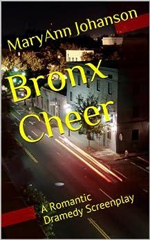 Bronx Cheer: A Romantic Dramedy Screenplay by [Johanson, MaryAnn]
