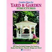 Creative Plans for Yard and Garden Structures: 42 Easy-To-Build Designs for Gazebos, Sheds, Pool Houses, Playsets, Bridges and More!: 42 Easy-to-build ... for Gazebos, Pool Houses, Playsets and More