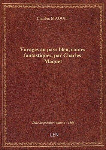 Voyages au pays bleu, contes fantastiques, par Charles Maquet
