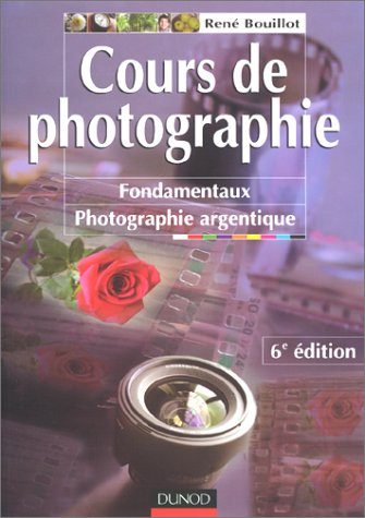 Cours de photographie. : Fondamentaux, photographie argentique, 6ème édition par René Bouillot