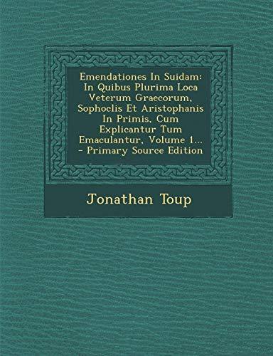 Emendationes in Suidam: In Quibus Plurima Loca Veterum Graecorum, Sophoclis Et Aristophanis in Primis, Cum Explicantur Tum Emaculantur, Volume 1...