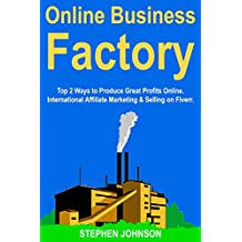 Online Business Factory: Top 2 Ways to Produce Great Profits Online. International Affiliate Marketing & Selling on Fiverr. (English Edition)
