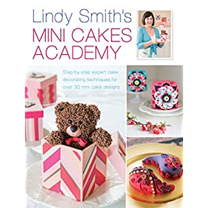 Lindy Smith's Mini Cakes Academy: Step-by-step expert cake decorating techniques for