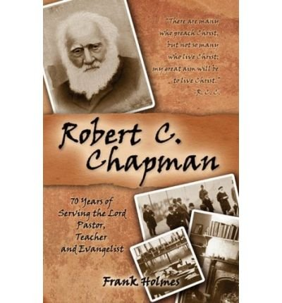 [(Robert C. Chapman: 70 Years of Serving the Lord )] [Author: Frank Holmes] [Nov-2008]