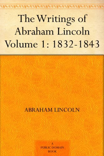 The Writings of Abraham Lincoln - Volume 1: 1832-1843 (English Edition)