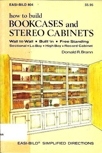 How to Build Bookcases and Stereo Cabinets: Wall to Wall, Built-In, Free Standing, Sectional, Lo Boy, High Boy, Record Cabinet