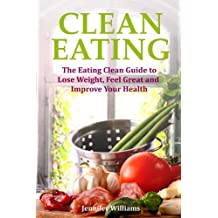 Clean Eating: The Eating Clean Guide to Lose Weight, Feel Great and Improve Your Health
