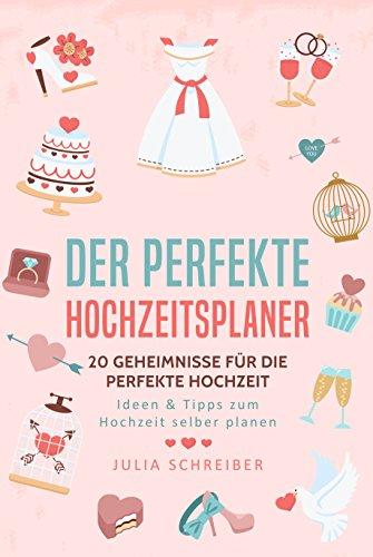 Der perfekte Hochzeitsplaner: 20 Geheimnisse für die perfekte Hochzeit