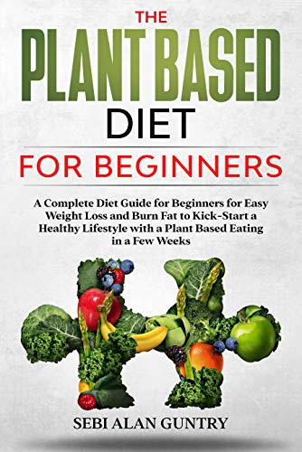 The Plant Based Diet for Beginners: A Complete Diet Guide for Beginners for Easy Weight Loss and Burn Fat to Kick-Start a Healthy Lifestyle with a Plant Based Eating in a Few Weeks (English Edition)