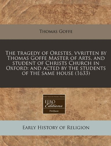 The tragedy of Orestes, vvritten by Thomas Goffe Master of Arts, and student of Christs Church in Oxford: and acted by the students of the same house (1633)