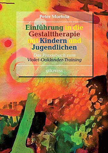 Einführung in die Gestalttherapie mit Kindern und Jugendlichen: Das Praxisbuch zum Violet-Oaklander-Training