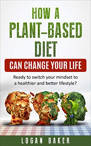 How a Plant-Based diet can change your life: Ready to switch your mindset to a healthier and better lifestyle? (English Edition)