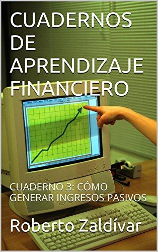 CUADERNOS DE APRENDIZAJE FINANCIERO: CUADERNO 3: CÓMO GENERAR INGRESOS PASIVOS por Roberto Zaldívar