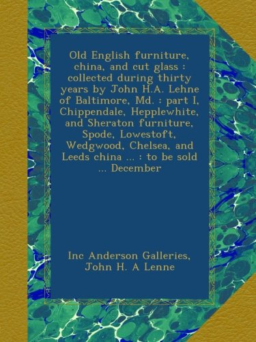 Old English furniture, china, and cut glass : collected during thirty years by John H.A. Lehne of Baltimore, Md. : part I, Chippendale, Hepplewhite, ... and Leeds china ... : to be sold ... December
