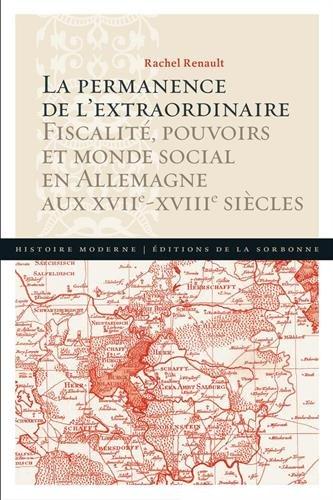 La permanence de l'extraordinaire: Fiscalité, pouvoirs et monde social en Allemagne aux XVIIe - XVIIIe siècles