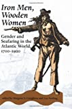Iron Men, Wooden Women: Gender and Seafaring in the Atlantic World, 1700-1920: Gender...