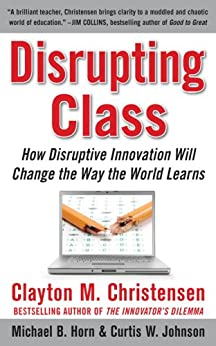 Disrupting Class: How Disruptive Innovation Will Change the Way the World Learns by [Christensen, Clayton, Johnson, Curtis W., Horn, Michael B.]
