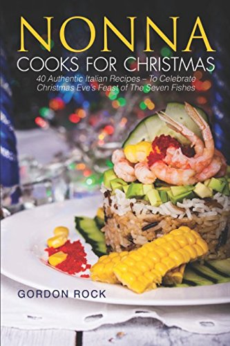 Nonna Cooks for Christmas: 40 Authentic Italian Recipes – To Celebrate Christmas Eve's Feast of The Seven Fishes (Eve Rock)