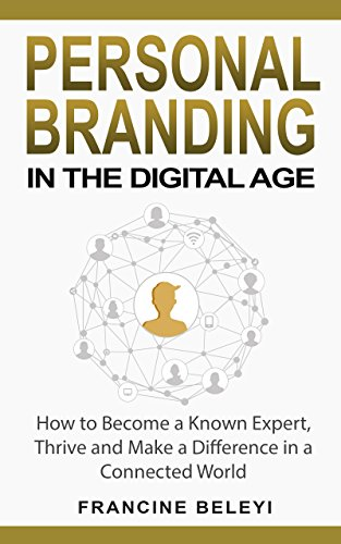 Personal Branding in the Digital Age: How to Become a Known Expert, Thrive and Make a Difference in a Connected World