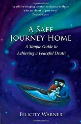 A Safe Journey Home: A Simple Guide to Achieving a Peaceful Death by Warner, Felicity (2011) Paperback
