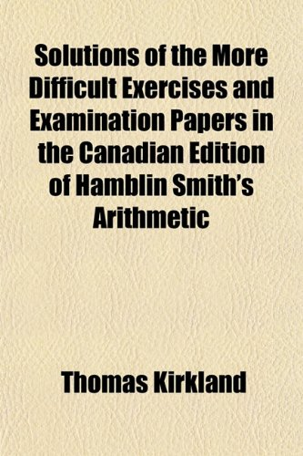 Solutions of the More Difficult Exercises and Examination Papers in the Canadian Edition of Hamblin Smith's Arithmetic