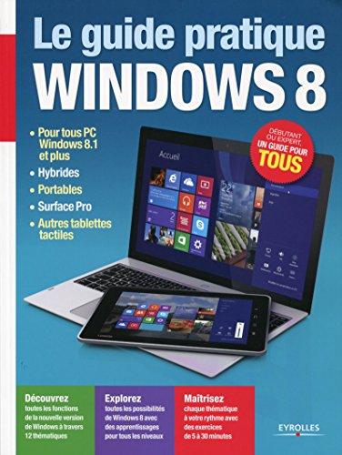 Le guide pratique Windows 8: Pour tous PC Windows 8.1 et plus, hybrides, portables, Surface Pro, autres tablettes tactiles - Débutant ou expert, un guide pour tous