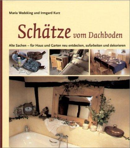 Schätze vom Dachboden: Alte Sachen - für Haus und Garten neu entdecken, aufarbeiten und dekorieren