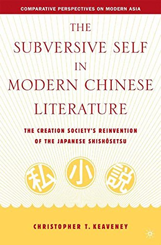 The Subversive Self in Modern Chinese Literature: The Creation Society's Reinvention of the Japanese Shishôsetsu (Comparative Perspectives on Modern Asia)