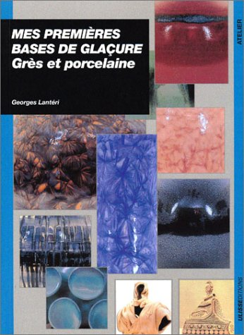 Mes premières bases de glaçures : grès et porcelaine par Georges Lantéri