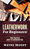 Leatherwork For Beginners: Your Practical Guide To Leathercrafting