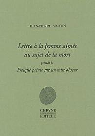 Lettre à la femme aimée au sujet de la mort : Précédé de Fresque peinte sur un mur obscur suivi de Pour la poésie par Jean-Pierre Siméon