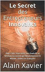Le Secret des Entrepreneurs Innovants: Osez Créer Vous aussi, des Produits et Services Innovants qui Révolutionnent le Monde : Suivez ces Exemples    (French Edition)