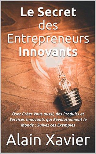 Le Secret des Entrepreneurs Innovants: Osez Créer Vous aussi, des Produits et Services Innovants qui Révolutionnent le Monde : Suivez ces Exemples par [Xavier, Alain]